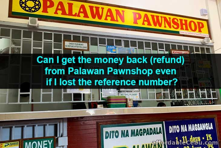 Can I get the money back (refund) in Palawan Pawnshop even if I lost the reference number?