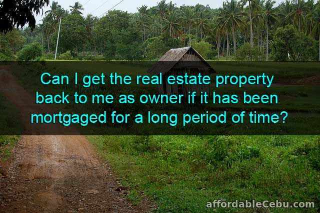 Get the real estate property back to me as owner if it has been mortgaged for a long period of time?
