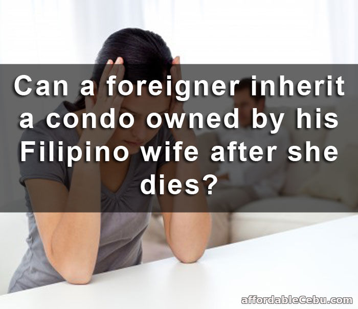 Foreigner inherit condo owned by Filipino wife after she die